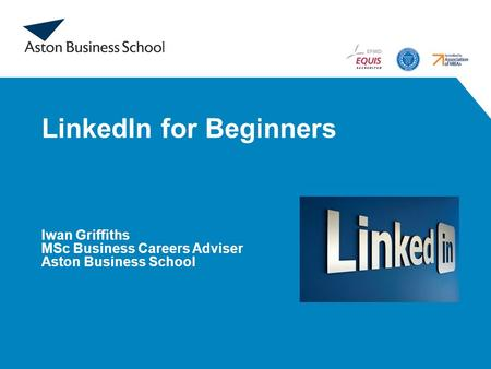 LinkedIn for Beginners Iwan Griffiths MSc Business Careers Adviser Aston Business School.