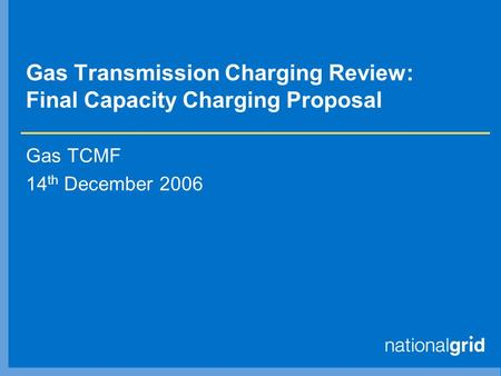 Gas Transmission Charging Review: Final Capacity Charging Proposal Gas TCMF 14 th December 2006.
