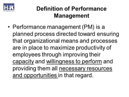 <strong>Definition</strong> of Performance Management Performance management (PM) is a planned process directed toward ensuring that organizational means and processes.