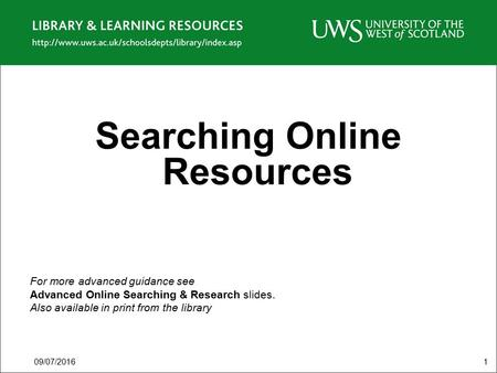 09/07/20161 Searching Online Resources For more advanced guidance see Advanced Online Searching & Research slides. Also available in print from the library.