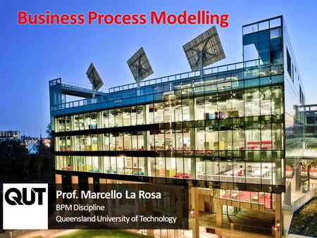 Prof. Marcello La Rosa BPM Discipline Queensland University of Technology.