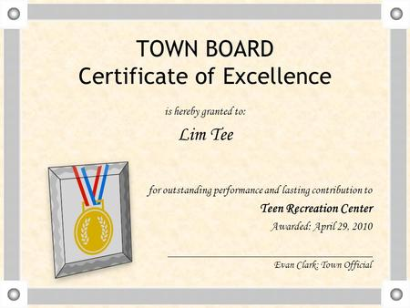 TOWN BOARD Certificate of Excellence is hereby granted to: Lim Tee for outstanding performance and lasting contribution to Teen Recreation Center Awarded:
