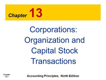 Chapter 13-1 Chapter 13 Accounting Principles, Ninth Edition Corporations: Organization and Capital Stock Transactions.