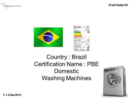 Country : Brazil Certification Name : PBE Domestic Washing Machines Brazil-Safety-EE V.1.0-Dec/2013.