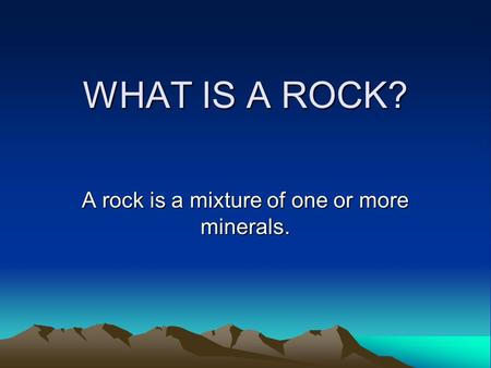 WHAT IS A ROCK? A rock is a mixture of one or more minerals.