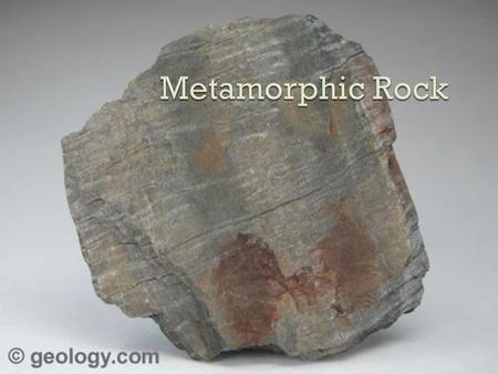  Heat and or extreme pressure  Original rock is the parent rock Can be sedimentary, igneous, or metamorphic  The heat is not enough to melt the parent.
