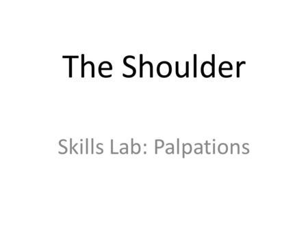 The Shoulder Skills Lab: Palpations. Instructions 1.Palpate the anatomical structures on your partner 2.Label the structures using various colors 1.Use.
