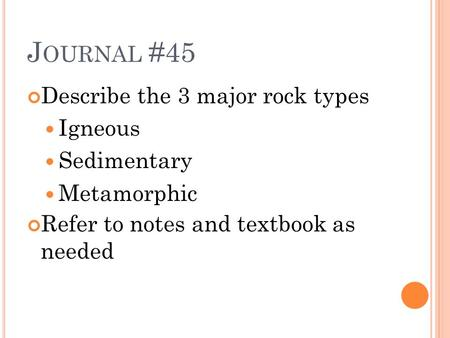 J OURNAL #45 Describe the 3 major rock types Igneous Sedimentary Metamorphic Refer to notes and textbook as needed.