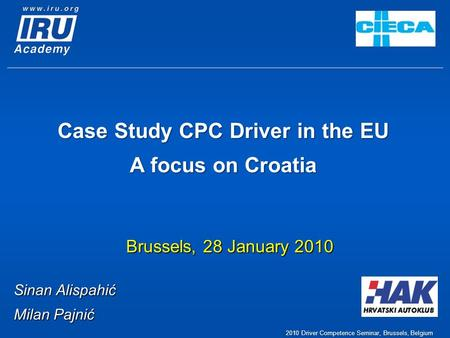 Case Study CPC Driver in the EU A focus on Croatia Brussels, 28 January 2010 Sinan Alispahić Milan Pajnić 2010 Driver Competence Seminar, Brussels, Belgium.