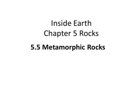 Inside Earth Chapter 5 Rocks 5.5 Metamorphic Rocks.