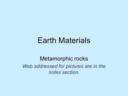 Earth Materials Metamorphic rocks Web addressed for pictures are in the notes section.