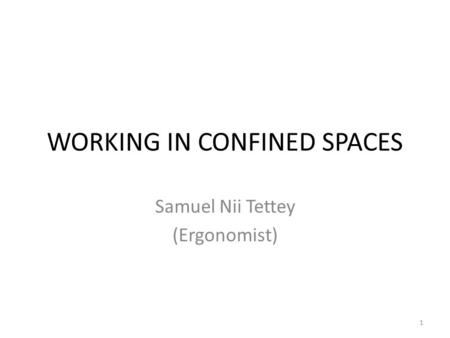 WORKING IN CONFINED SPACES Samuel Nii Tettey (Ergonomist) 1.