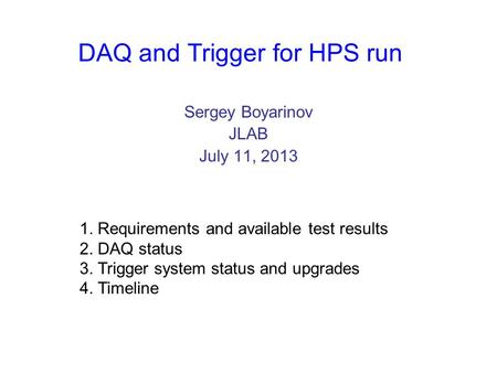 DAQ and Trigger for HPS run Sergey Boyarinov JLAB July 11, 2013 1. Requirements and available test results 2. DAQ status 3. Trigger system status and upgrades.