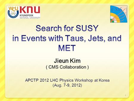 Jieun Kim ( CMS Collaboration ) APCTP 2012 LHC Physics Workshop at Korea (Aug. 7-9, 2012) 1.