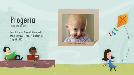 Progeria Tom Rafanan & Sarah Mumbert Ms. Henriques: Honors Biology P5 3 April 2015 www.google.com/imghp.