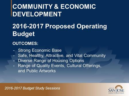 2016-2017 Budget Study Sessions COMMUNITY & ECONOMIC DEVELOPMENT 2016-2017 Proposed Operating Budget OUTCOMES: -Strong Economic Base -Safe, Healthy, Attractive,