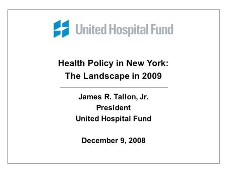 Health Policy in New York: The Landscape in 2009 James R. Tallon, Jr. President United Hospital Fund December 9, 2008.