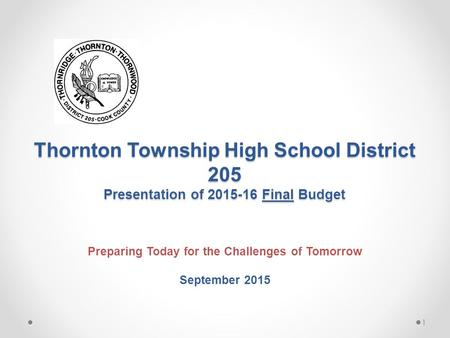 Thornton Township High School District 205 Presentation of 2015-16 Final Budget Preparing Today for the Challenges of Tomorrow September 2015 1.