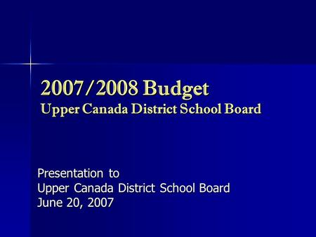 2007/2008 Budget Upper Canada District School Board Presentation to Upper Canada District School Board June 20, 2007.