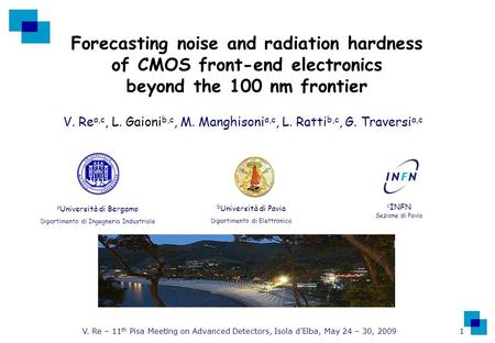 V. Re – 11 th Pisa Meeting on Advanced Detectors, Isola d'Elba, May 24 – 30, 2009 1 Forecasting noise and radiation hardness of CMOS front-end electronics.
