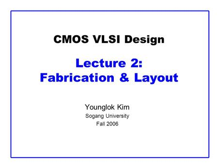 CMOS VLSI Design Lecture 2: Fabrication & Layout