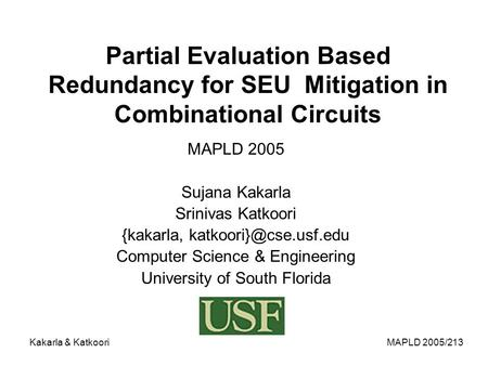 MAPLD 2005/213Kakarla & Katkoori Partial Evaluation Based Redundancy for SEU Mitigation in Combinational Circuits MAPLD 2005 Sujana Kakarla Srinivas Katkoori.
