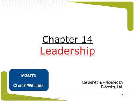 Copyright ©2011 by Cengage Learning. All rights reserved 1 Chapter 14 Leadership Designed & Prepared by B-books, Ltd. MGMT3 Chuck Williams.