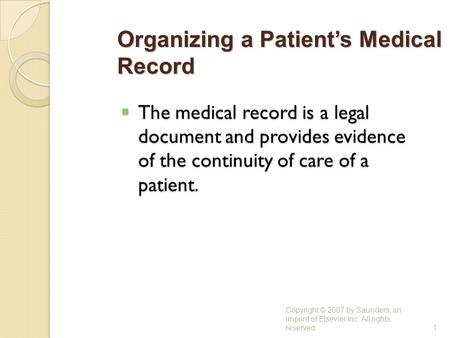  The medical record is a legal document and provides evidence of the continuity of care of a patient. Copyright © 2007 by Saunders, an imprint of Elsevier.