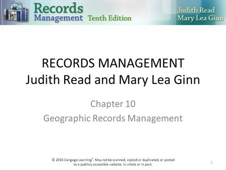 RECORDS MANAGEMENT Judith Read and Mary Lea Ginn Chapter 10 Geographic Records Management 1 © 2016 Cengage Learning ®. May not be scanned, copied or duplicated,