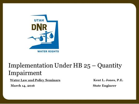 Implementation Under HB 25 – Quantity Impairment Water Law and Policy Seminars Kent L. Jones, P.E. March 14, 2016 State Engineer.