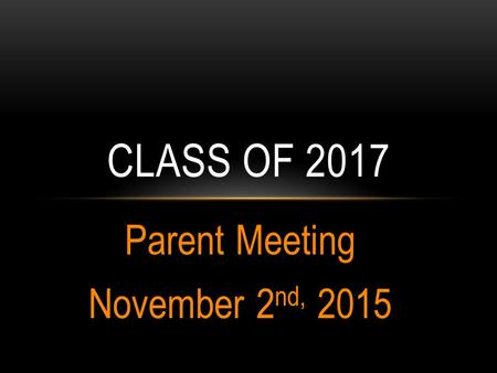 Parent Meeting November 2 nd, 2015 CLASS OF 2017.