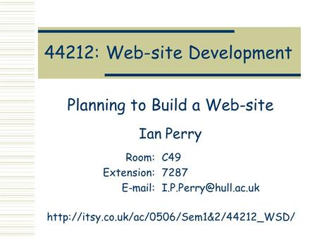 44212: Web-site Development Planning to Build a Web-site Ian Perry Room:C49 Extension:7287