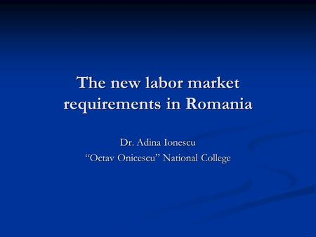 "The new labor market requirements in Romania Dr. Adina Ionescu ""Octav Onicescu"" National College."