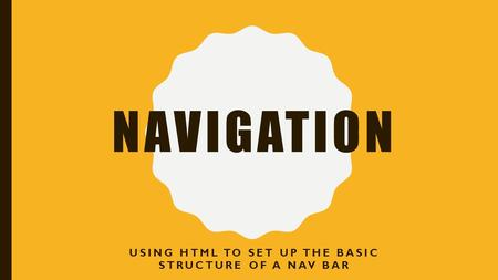 NAVIGATION USING HTML TO SET UP THE BASIC STRUCTURE OF A NAV BAR.
