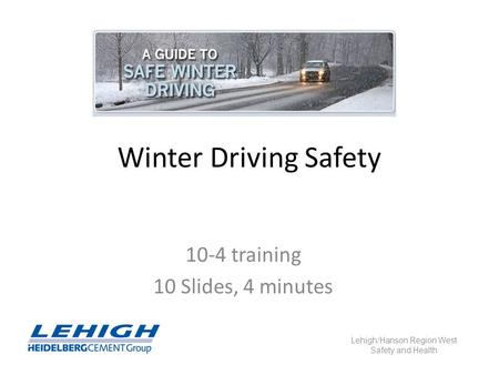 Winter Driving Safety 10-4 training 10 Slides, 4 minutes Lehigh/Hanson Region West Safety and Health.