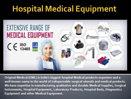 Original Medical (OML) is India's biggest hospital Medical products exporters and a well-known name in the world of indispensable surgical utensils and.