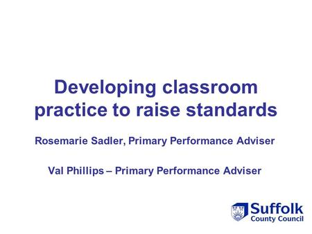 Developing classroom practice to raise standards Rosemarie Sadler, Primary Performance Adviser Val Phillips – Primary Performance Adviser.