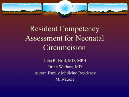Resident Competency Assessment for Neonatal Circumcision John R. Brill, MD, MPH Brian Wallace, MD Aurora Family Medicine Residency Milwaukee.