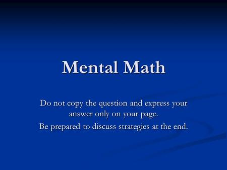 Mental Math Do not copy the question and express your answer only on your page. Be prepared to discuss strategies at the end.