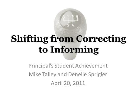 Shifting from Correcting to Informing Principal's Student Achievement Mike Talley and Denelle Sprigler April 20, 2011.