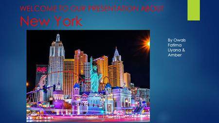 WELCOME TO OUR PRESENTATION ABOUT New York By Owais Fatima Liyana & Amber.