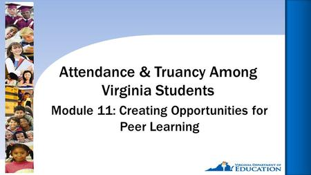 Reducing Chronic Absence: Why Does It Matter? What Can We Do?1 Module 11: Creating Opportunities for Peer Learning Attendance & Truancy Among Virginia.