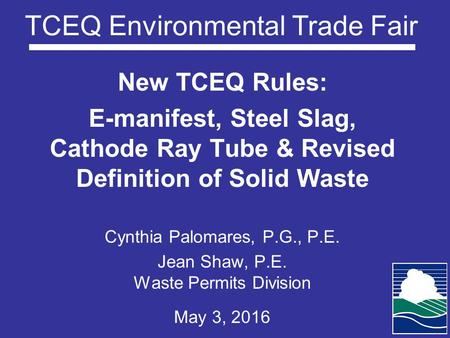 TCEQ Environmental Trade Fair New TCEQ Rules: E-manifest, Steel Slag, Cathode Ray Tube & Revised Definition of Solid Waste Cynthia Palomares, P.G., P.E.