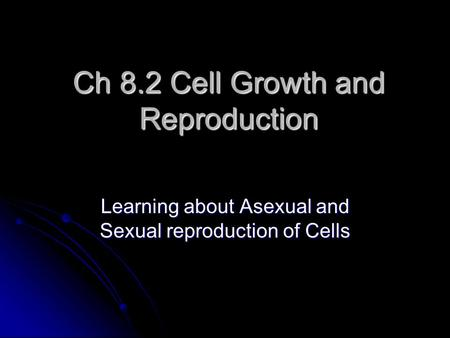 Ch 8.2 Cell Growth and Reproduction Learning about Asexual and Sexual reproduction of Cells.
