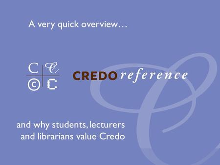 And why students, lecturers and librarians value Credo A very quick overview…