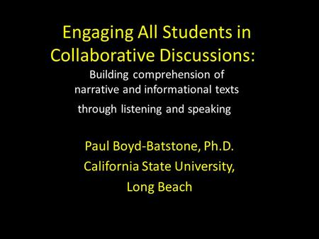 Engaging All Students in Collaborative Discussions: Building comprehension of narrative and informational texts through listening and speaking Paul Boyd-Batstone,