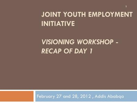 JOINT YOUTH EMPLOYMENT INITIATIVE VISIONING WORKSHOP - RECAP OF DAY 1 February 27 and 28, 2012, Addis Ababqa 1.