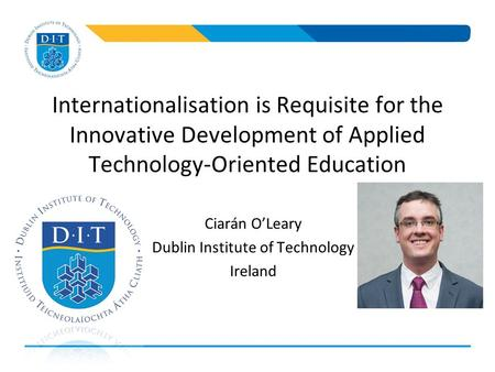 Internationalisation is Requisite for the Innovative Development of Applied Technology-Oriented Education Ciarán O'Leary Dublin Institute of Technology.