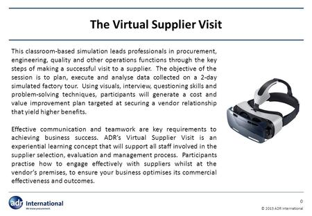 0 © 2015 ADR International The Virtual Supplier Visit This classroom-based simulation leads professionals in procurement, engineering, quality and other.
