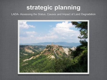 Strategic planning LADA- Assessing the Status, Causes and Impact of Land Degradation.